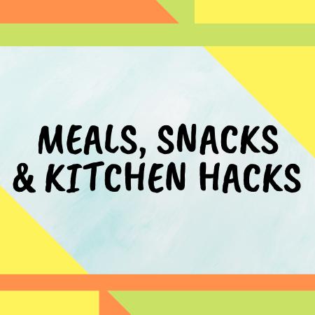 Meals, Snacks, and Kitchen Hacks
